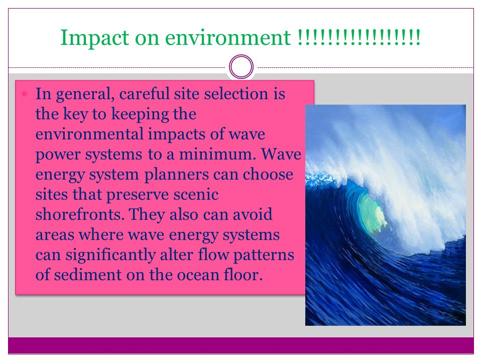 Impact on environment !!!!!!!!!!!!!!!!! In general, careful site selection is the key to keeping the environmental impacts of wave power systems to a