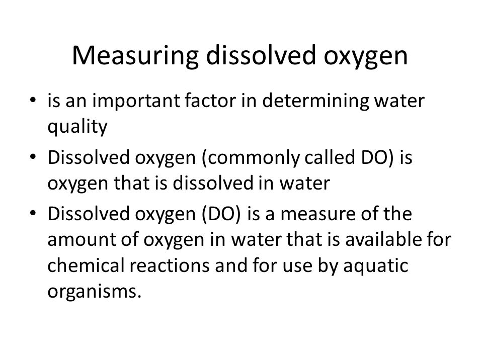 Measuring dissolved oxygen is an important factor in determining water quality Dissolved oxygen (commonly called DO) is oxygen that is dissolved in wa