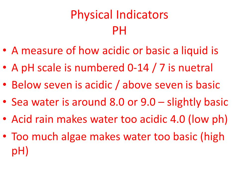Physical Indicators PH A measure of how acidic or basic a liquid is A pH scale is numbered 0-14 / 7 is nuetral Below seven is acidic / above seven is