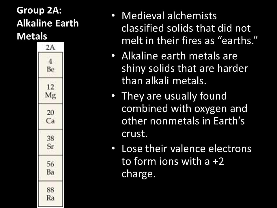 """Group 2A: Alkaline Earth Metals Medieval alchemists classified solids that did not melt in their fires as """"earths."""" Alkaline earth metals are shiny so"""