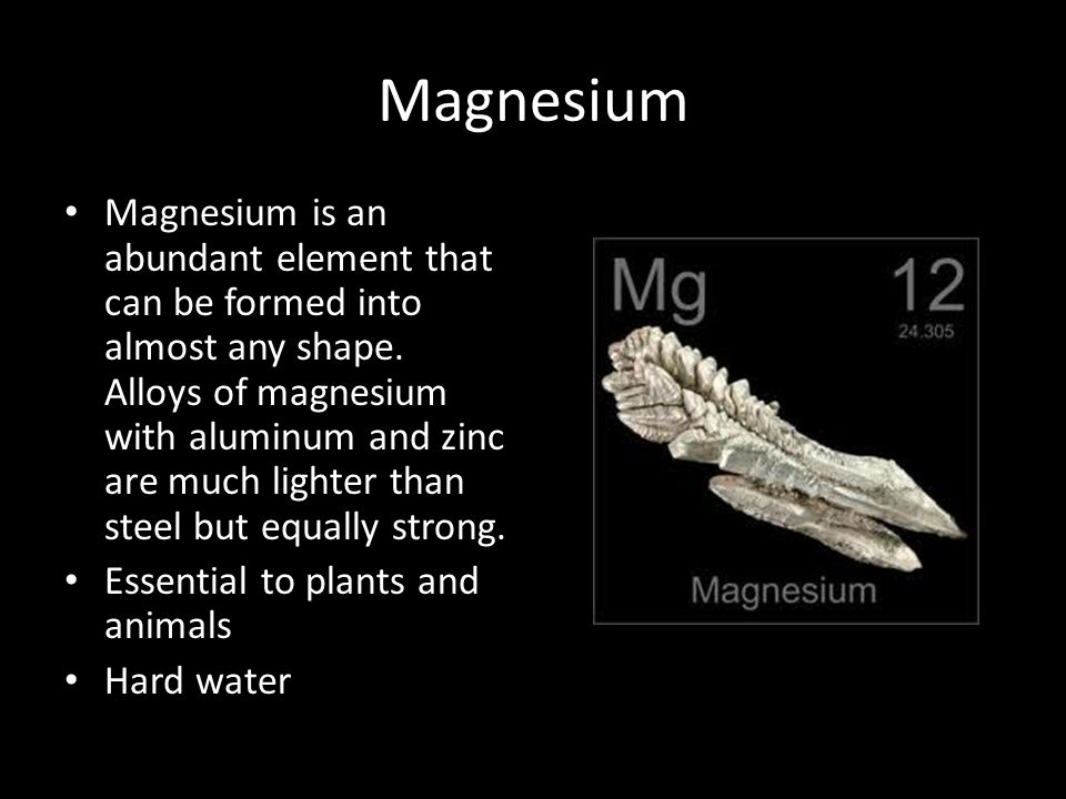 Magnesium Magnesium is an abundant element that can be formed into almost any shape. Alloys of magnesium with aluminum and zinc are much lighter than