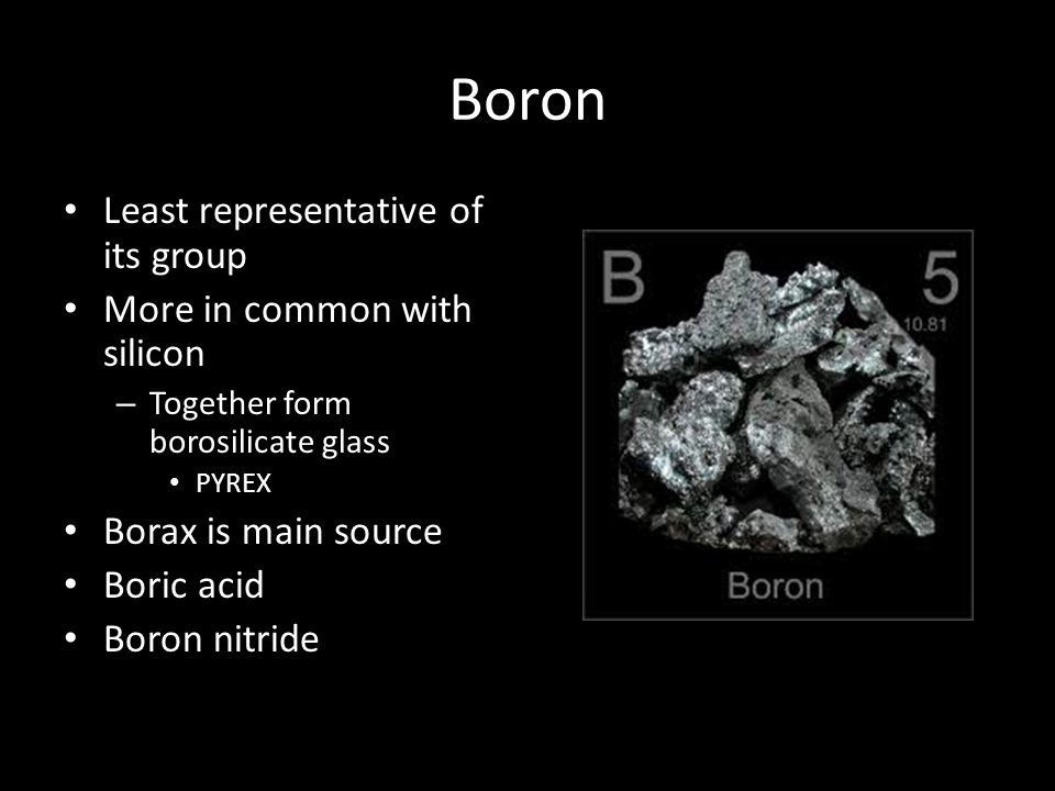 Boron Least representative of its group More in common with silicon – Together form borosilicate glass PYREX Borax is main source Boric acid Boron nit