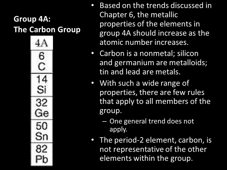 Group 4A: The Carbon Group Based on the trends discussed in Chapter 6, the metallic properties of the elements in group 4A should increase as the atom