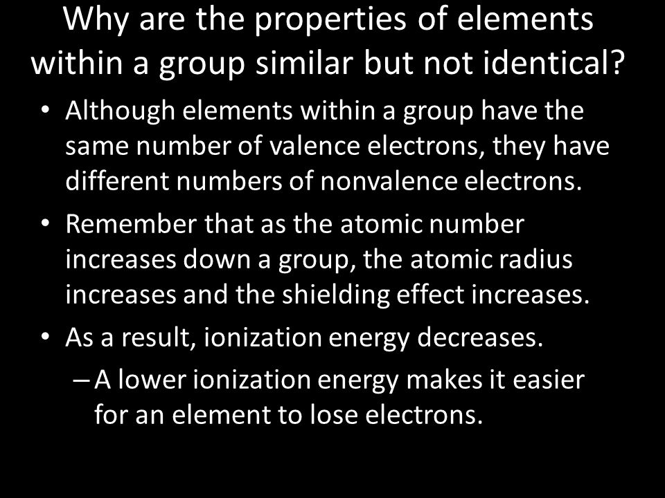 Why are the properties of elements within a group similar but not identical? Although elements within a group have the same number of valence electron