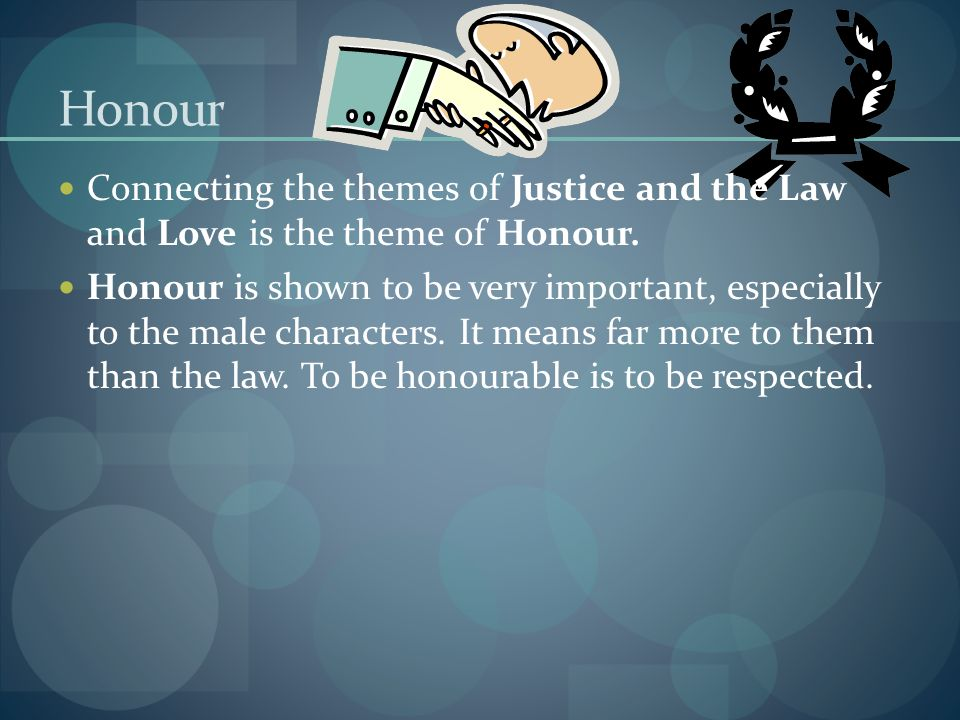 Honour Connecting the themes of Justice and the Law and Love is the theme of Honour. Honour is shown to be very important, especially to the male char