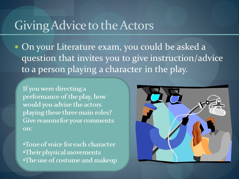 Giving Advice to the Actors On your Literature exam, you could be asked a question that invites you to give instruction/advice to a person playing a c