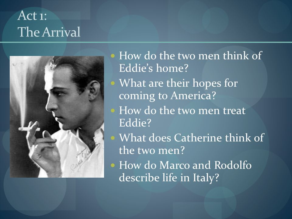 Act 1: The Arrival How do the two men think of Eddie's home? What are their hopes for coming to America? How do the two men treat Eddie? What does Cat