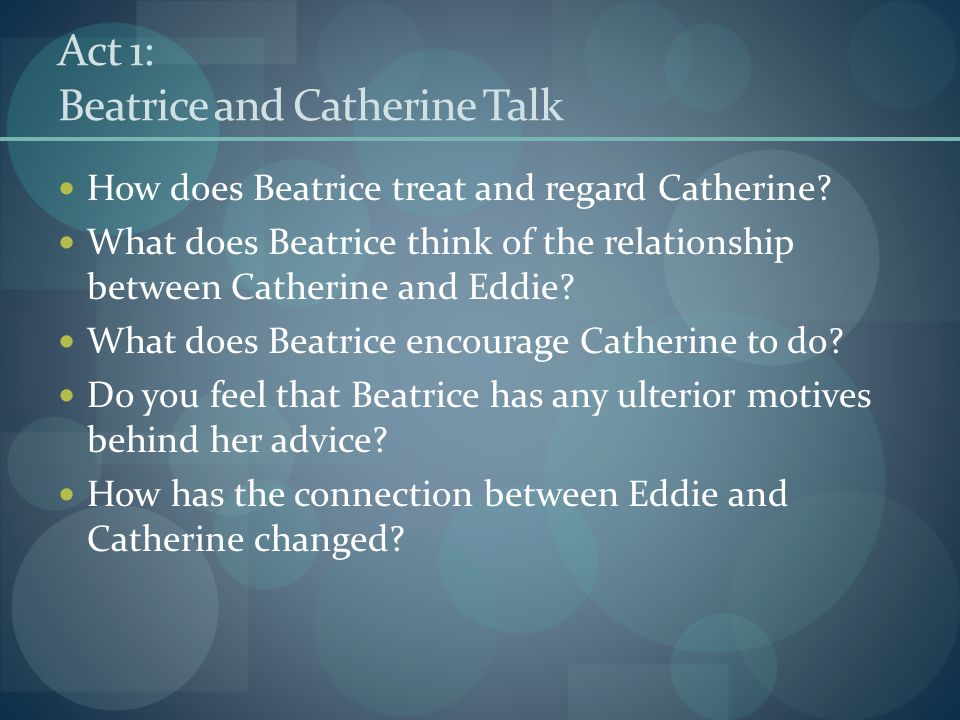 Act 1: Beatrice and Catherine Talk How does Beatrice treat and regard Catherine? What does Beatrice think of the relationship between Catherine and Ed