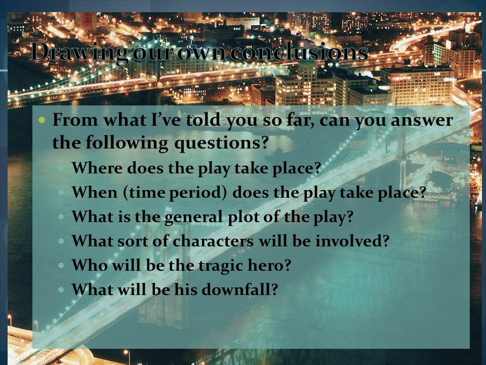 From what I've told you so far, can you answer the following questions? Where does the play take place? When (time period) does the play take place? W