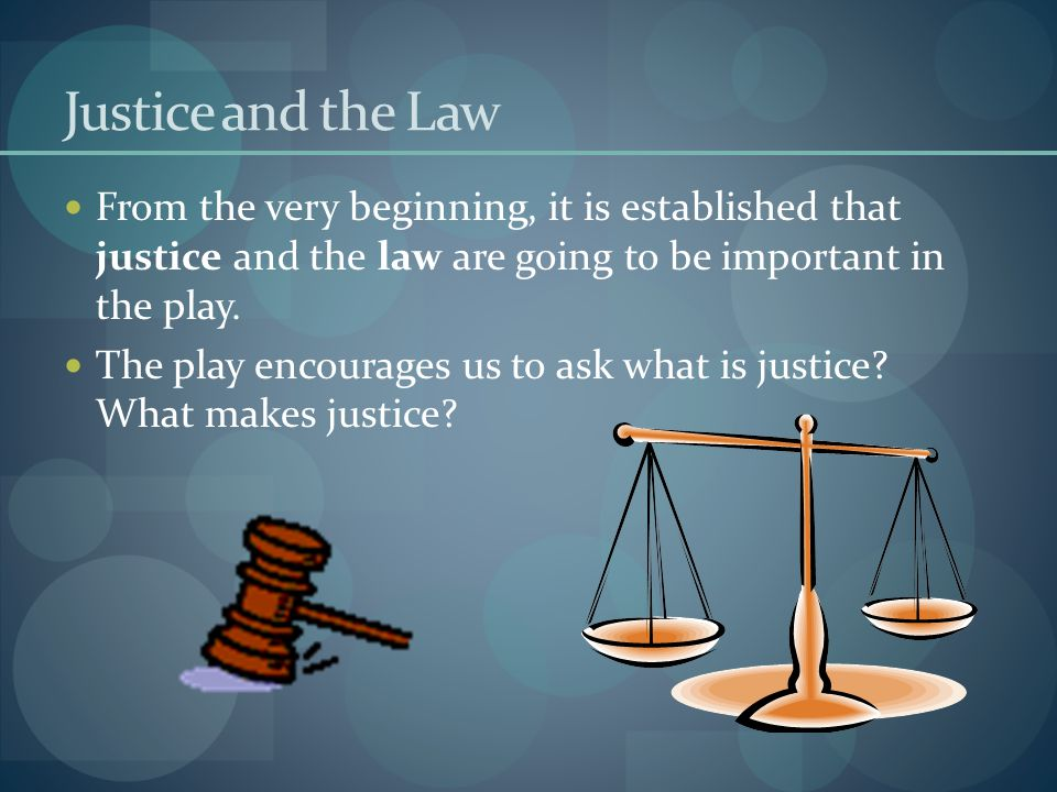 Justice and the Law From the very beginning, it is established that justice and the law are going to be important in the play. The play encourages us