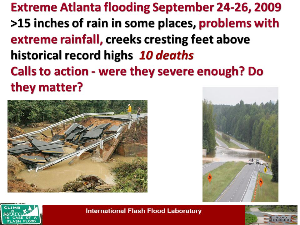 Extreme Atlanta flooding September 24-26, 2009 >15 inches of rain in some places, problems with extreme rainfall, creeks cresting feet above historical record highs 10 deaths Calls to action - were they severe enough.