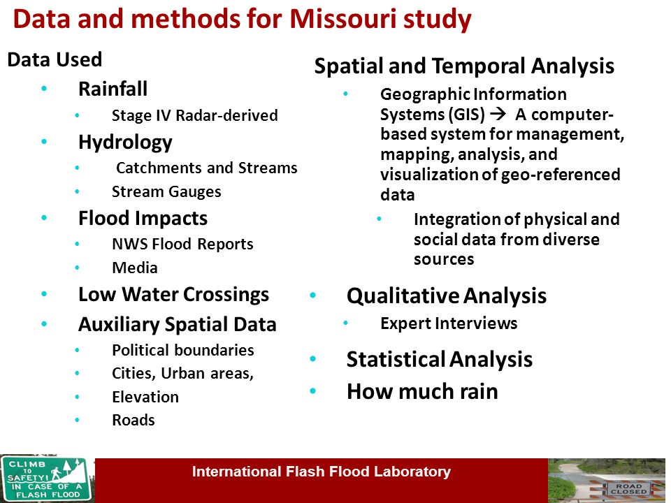 Data and methods for Missouri study Data Used Rainfall Stage IV Radar-derived Hydrology Catchments and Streams Stream Gauges Flood Impacts NWS Flood Reports Media Low Water Crossings Auxiliary Spatial Data Political boundaries Cities, Urban areas, Elevation Roads Spatial and Temporal Analysis Geographic Information Systems (GIS)  A computer- based system for management, mapping, analysis, and visualization of geo-referenced data Integration of physical and social data from diverse sources Qualitative Analysis Expert Interviews Statistical Analysis How much rain International Flash Flood Laboratory
