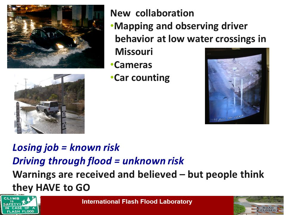 Losing job = known risk Driving through flood = unknown risk Warnings are received and believed – but people think they HAVE to GO New collaboration Mapping and observing driver behavior at low water crossings in Missouri Cameras Car counting International Flash Flood Laboratory