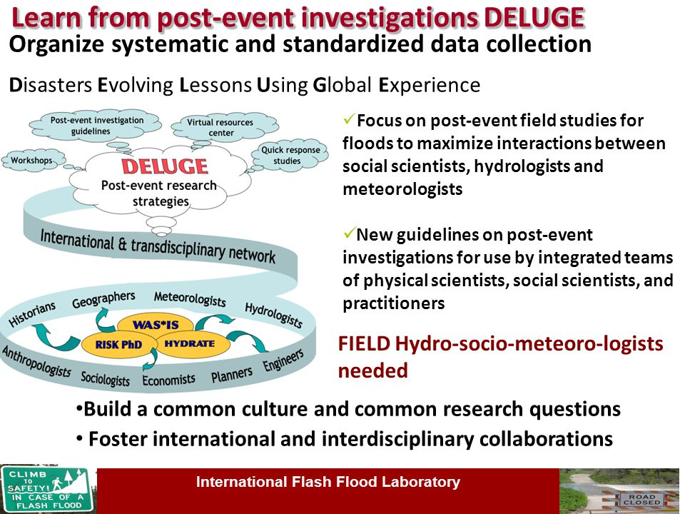 Organize systematic and standardized data collection Disasters Evolving Lessons Using Global Experience Focus on post-event field studies for floods to maximize interactions between social scientists, hydrologists and meteorologists New guidelines on post-event investigations for use by integrated teams of physical scientists, social scientists, and practitioners Learn from post-event investigations DELUGE Learn from post-event investigations DELUGE Build a common culture and common research questions Foster international and interdisciplinary collaborations FIELD Hydro-socio-meteoro-logists needed International Flash Flood Laboratory