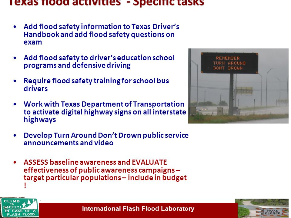 International Flash Flood Laboratory Texas flood activities - Specific tasks Add flood safety information to Texas Driver's Handbook and add flood safety questions on exam Add flood safety to driver's education school programs and defensive driving Require flood safety training for school bus drivers Work with Texas Department of Transportation to activate digital highway signs on all interstate highways Develop Turn Around Don't Drown public service announcements and video ASSESS baseline awareness and EVALUATE effectiveness of public awareness campaigns – target particular populations – include in budget !