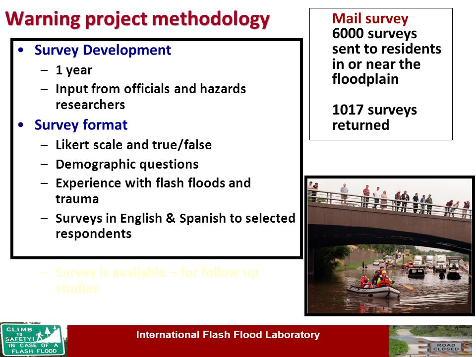 Warning project methodology Survey Development –1 year –Input from officials and hazards researchers Survey format –Likert scale and true/false –Demographic questions –Experience with flash floods and trauma –Surveys in English & Spanish to selected respondents –Survey is available – for follow up studies International Flash Flood Laboratory Mail survey 6000 surveys sent to residents in or near the floodplain 1017 surveys returned