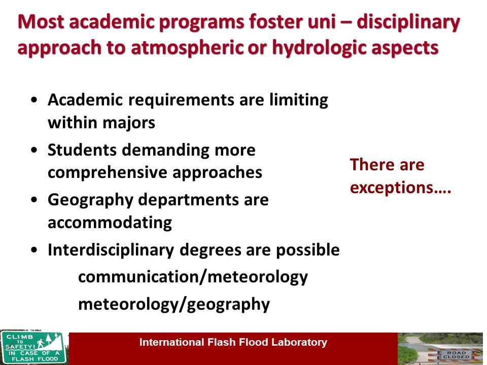Most academic programs foster uni – disciplinary approach to atmospheric or hydrologic aspects Academic requirements are limiting within majors Students demanding more comprehensive approaches Geography departments are accommodating Interdisciplinary degrees are possible communication/meteorology meteorology/geography International Flash Flood Laboratory There are exceptions….