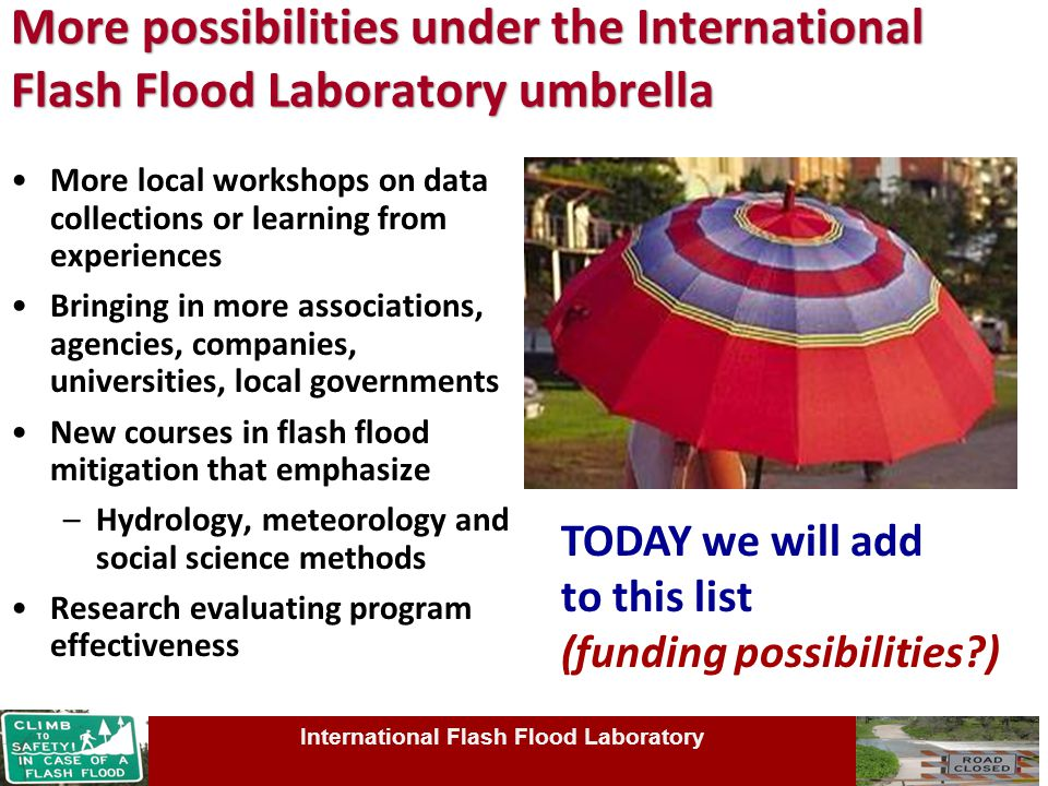 More possibilities under the International Flash Flood Laboratory umbrella More local workshops on data collections or learning from experiences Bringing in more associations, agencies, companies, universities, local governments New courses in flash flood mitigation that emphasize –Hydrology, meteorology and social science methods Research evaluating program effectiveness International Flash Flood Laboratory TODAY we will add to this list (funding possibilities )