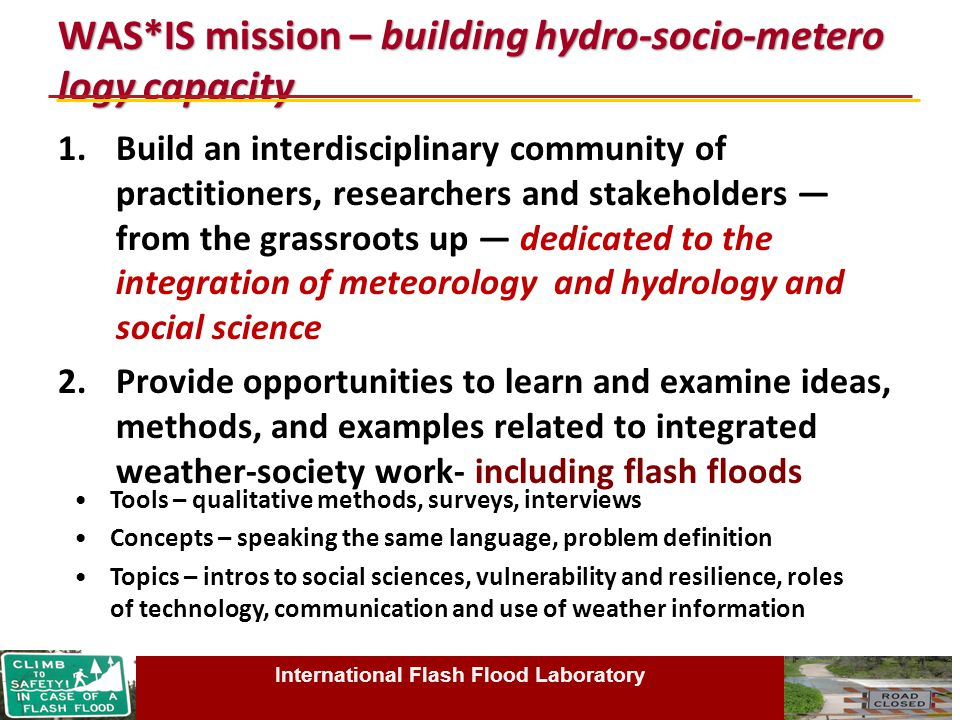 WAS*IS mission – building hydro-socio-metero logy capacity 1.Build an interdisciplinary community of practitioners, researchers and stakeholders — from the grassroots up — dedicated to the integration of meteorology and hydrology and social science 2.Provide opportunities to learn and examine ideas, methods, and examples related to integrated weather-society work- including flash floods International Flash Flood Laboratory Tools – qualitative methods, surveys, interviews Concepts – speaking the same language, problem definition Topics – intros to social sciences, vulnerability and resilience, roles of technology, communication and use of weather information