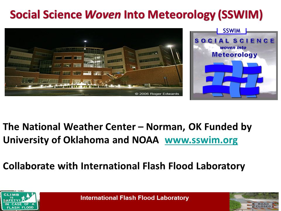Social Science Woven Into Meteorology (SSWIM) The National Weather Center – Norman, OK Funded by University of Oklahoma and NOAA www.sswim.orgwww.sswim.org Collaborate with International Flash Flood Laboratory International Flash Flood Laboratory