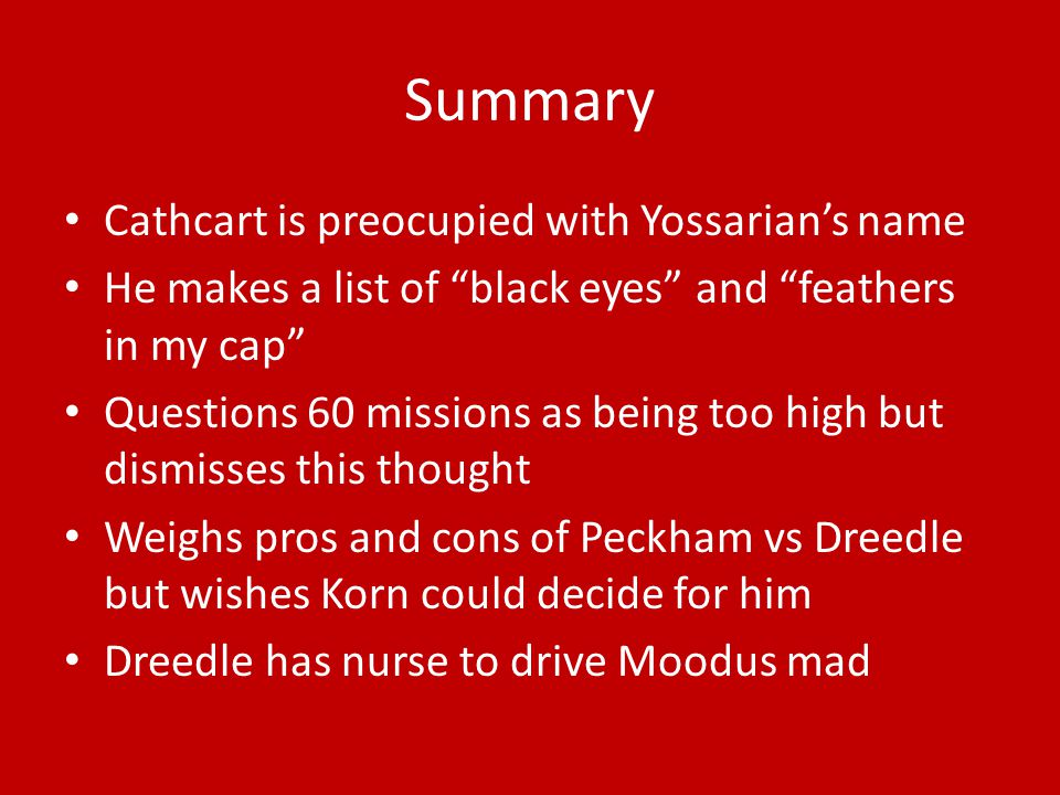 Summary Cathcart is preocupied with Yossarian's name He makes a list of black eyes and feathers in my cap Questions 60 missions as being too high but dismisses this thought Weighs pros and cons of Peckham vs Dreedle but wishes Korn could decide for him Dreedle has nurse to drive Moodus mad