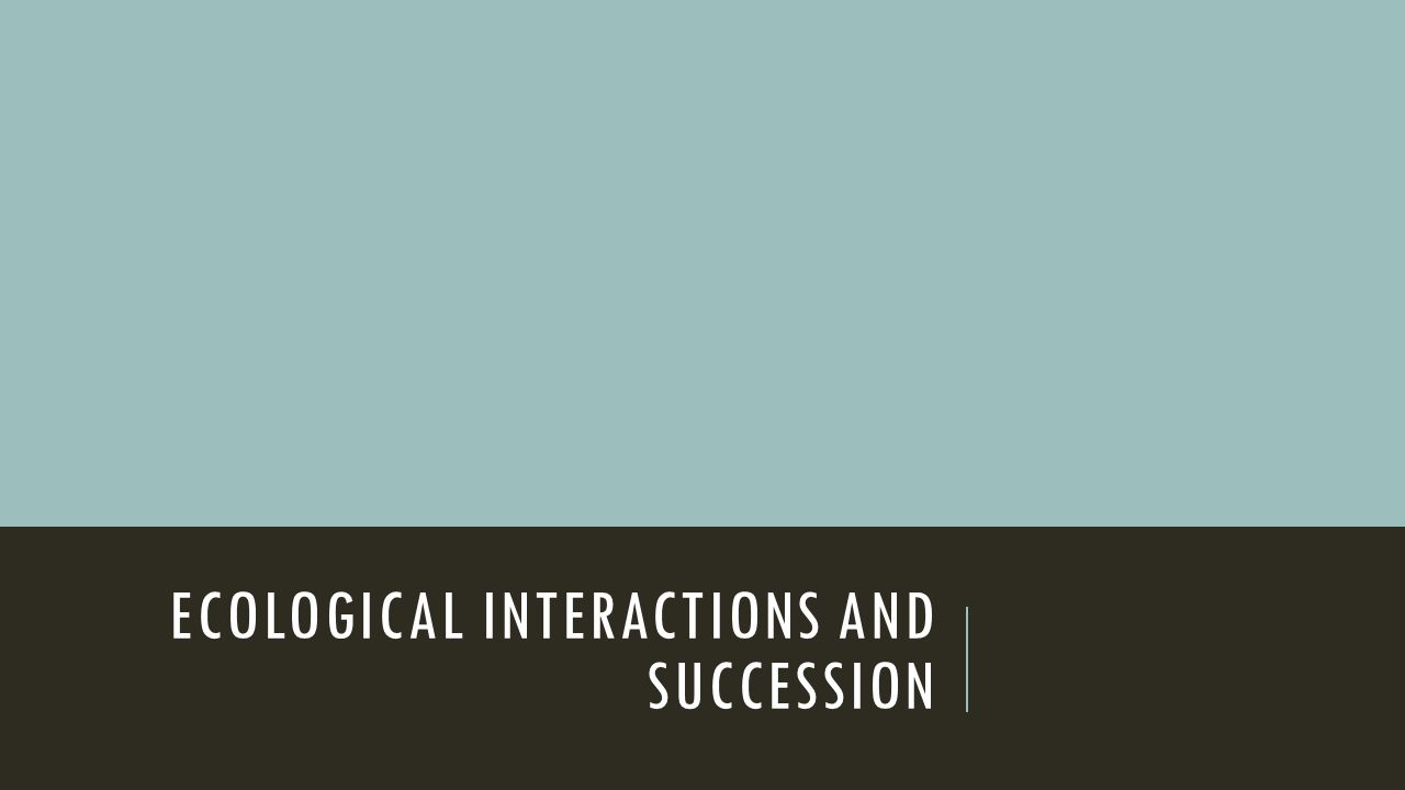 ECOLOGICAL INTERACTIONS AND SUCCESSION