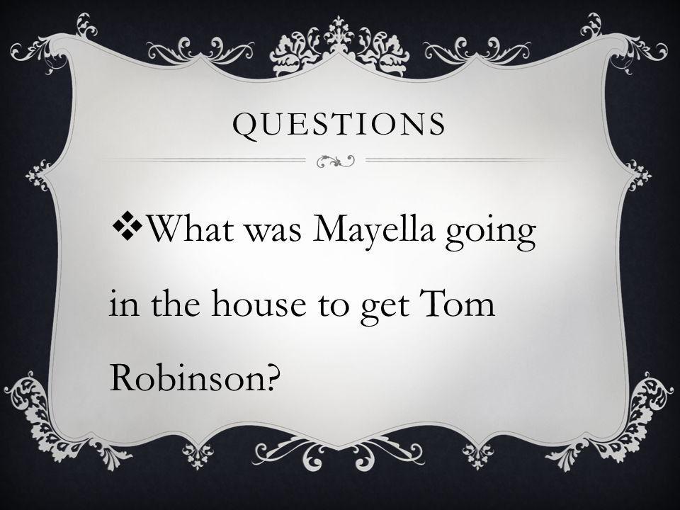 QUESTIONS  What was Mayella going in the house to get Tom Robinson?