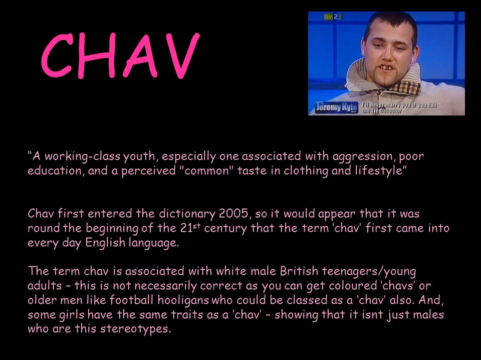 CHAV A working-class youth, especially one associated with aggression, poor education, and a perceived common taste in clothing and lifestyle Chav first entered the dictionary 2005, so it would appear that it was round the beginning of the 21 st century that the term 'chav' first came into every day English language.