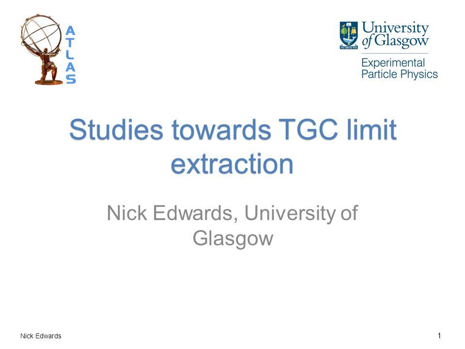 Studies towards TGC limit extraction Nick Edwards, University of Glasgow Nick Edwards 1
