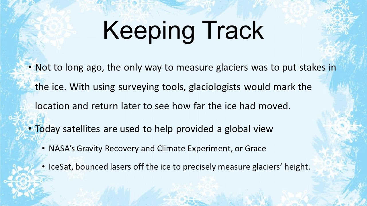 Keeping Track Not to long ago, the only way to measure glaciers was to put stakes in the ice. With using surveying tools, glaciologists would mark the
