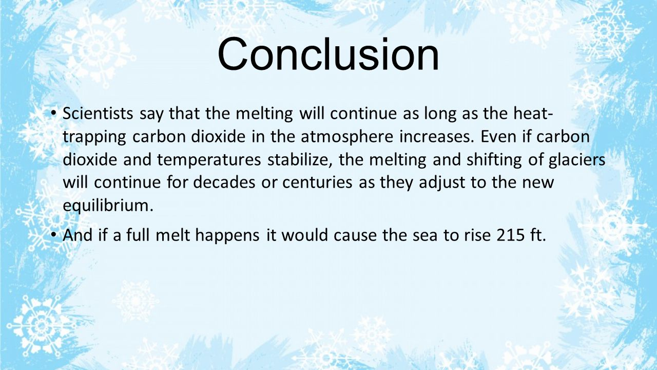 Conclusion Scientists say that the melting will continue as long as the heat- trapping carbon dioxide in the atmosphere increases.