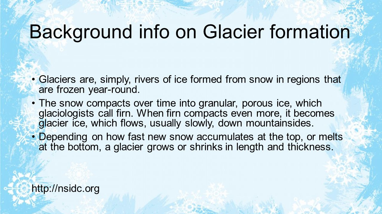 Background info on Glacier formation Glaciers are, simply, rivers of ice formed from snow in regions that are frozen year-round.