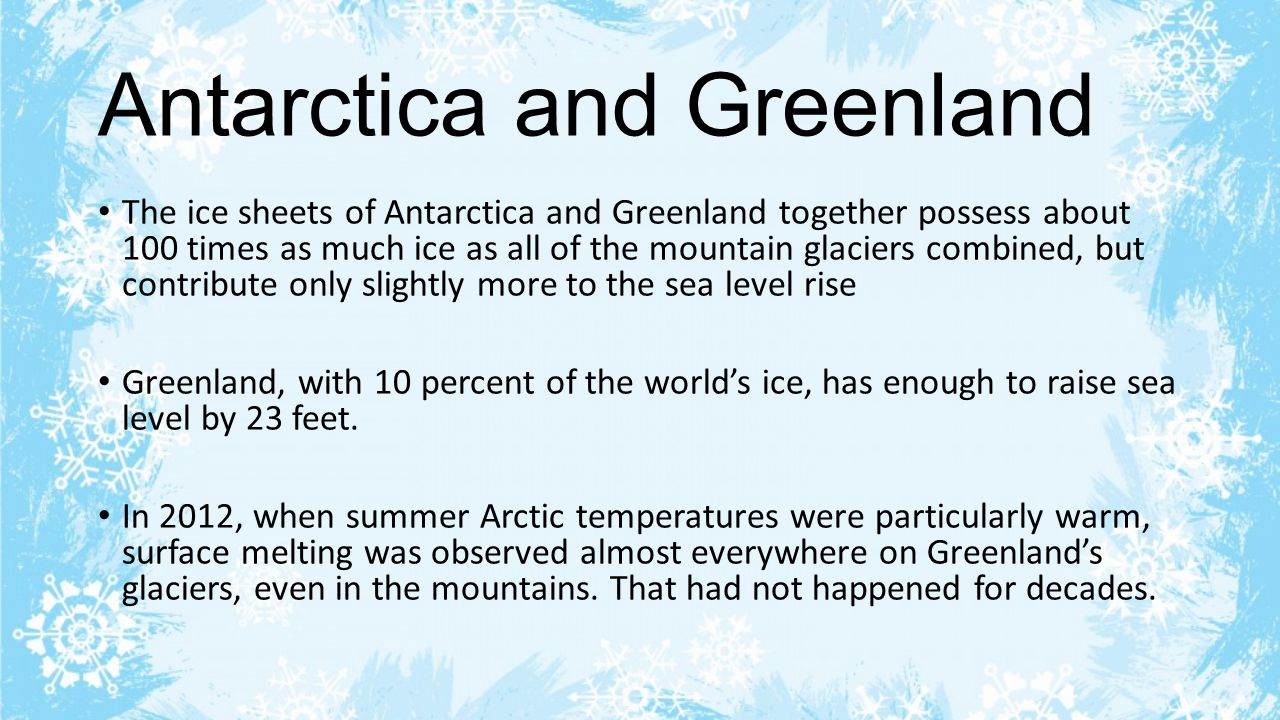 Antarctica and Greenland The ice sheets of Antarctica and Greenland together possess about 100 times as much ice as all of the mountain glaciers combined, but contribute only slightly more to the sea level rise Greenland, with 10 percent of the world's ice, has enough to raise sea level by 23 feet.