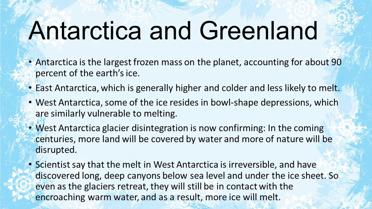Antarctica and Greenland Antarctica is the largest frozen mass on the planet, accounting for about 90 percent of the earth's ice.