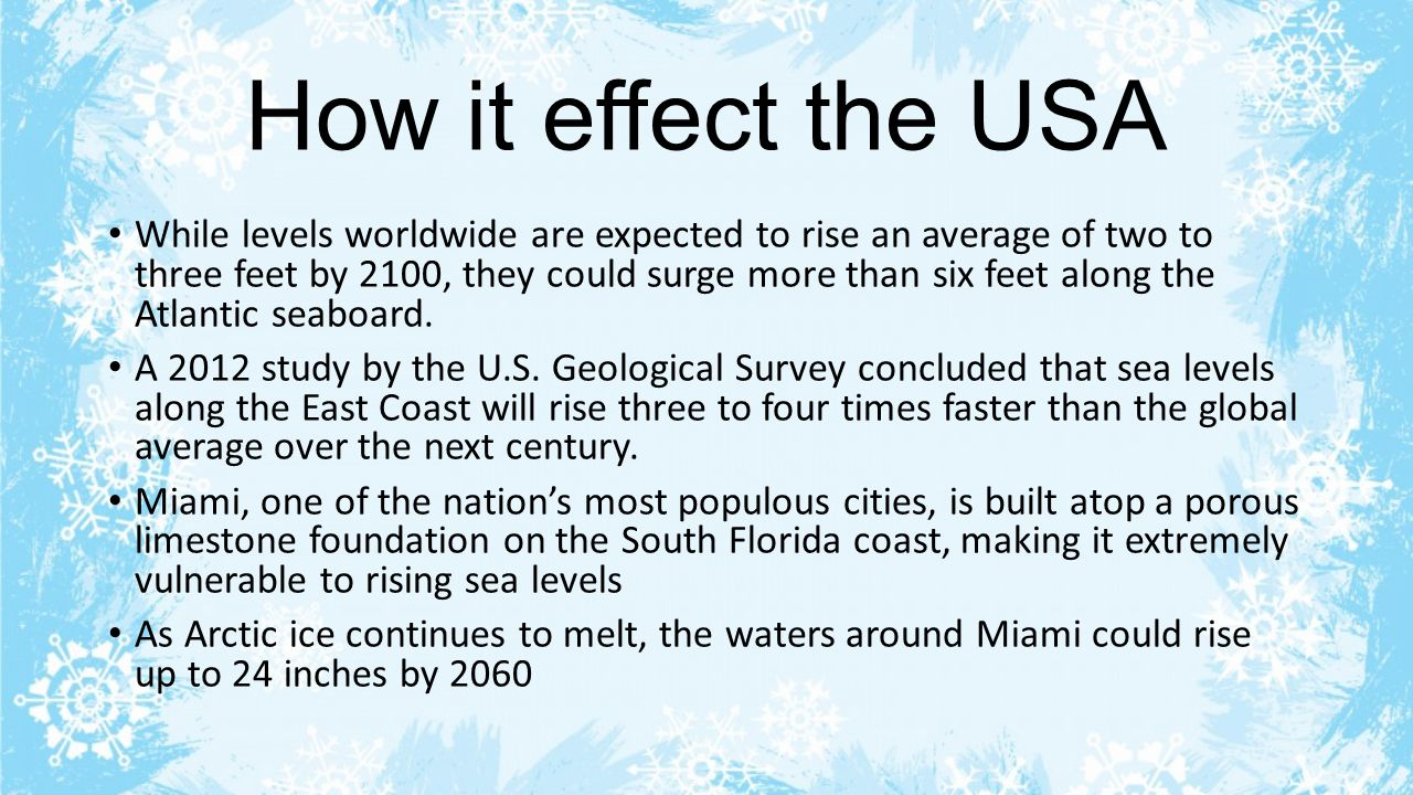 How it effect the USA While levels worldwide are expected to rise an average of two to three feet by 2100, they could surge more than six feet along t