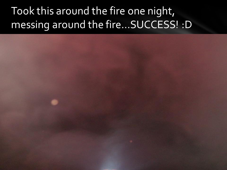 Took this around the fire one night, messing around the fire…SUCCESS! :D
