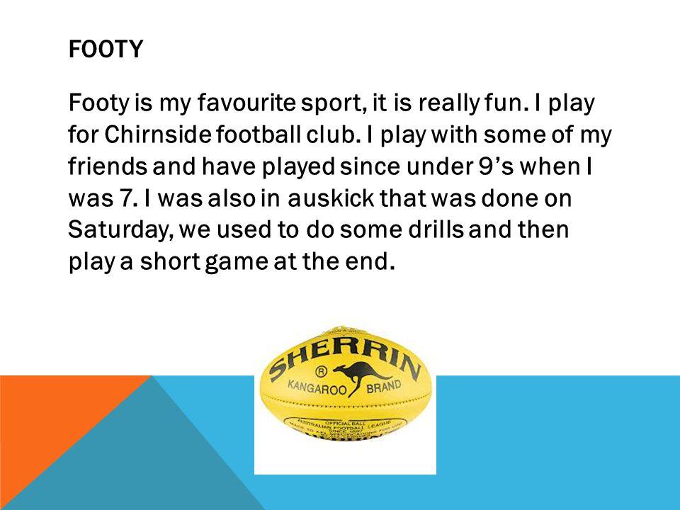 FOOTY Footy is my favourite sport, it is really fun.