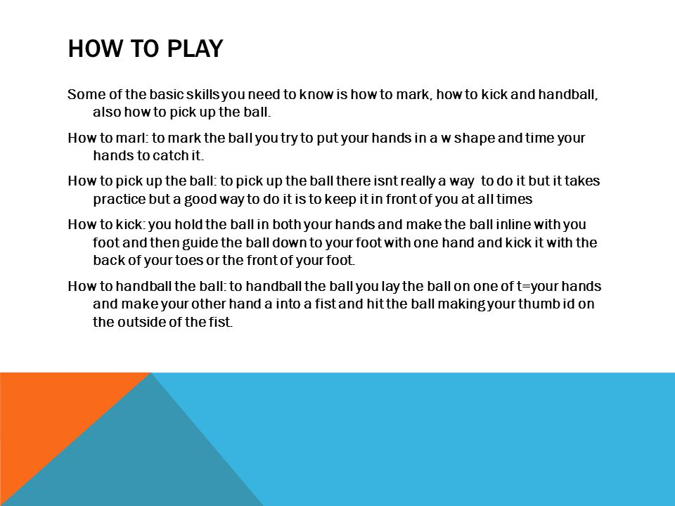 HOW TO PLAY Some of the basic skills you need to know is how to mark, how to kick and handball, also how to pick up the ball. How to marl: to mark the