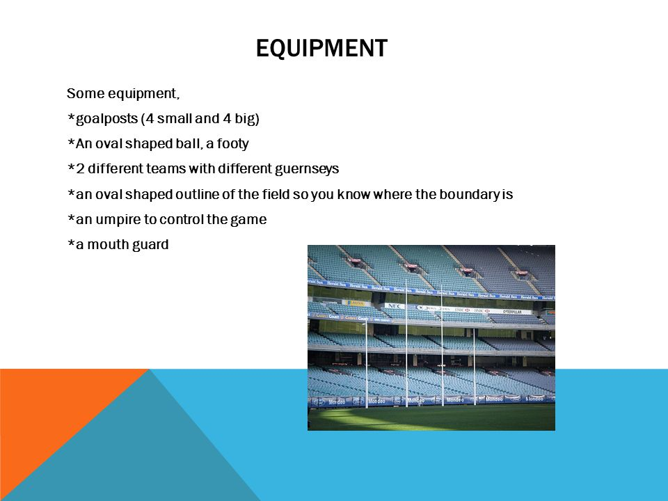 EQUIPMENT Some equipment, *goalposts (4 small and 4 big) *An oval shaped ball, a footy *2 different teams with different guernseys *an oval shaped outline of the field so you know where the boundary is *an umpire to control the game *a mouth guard