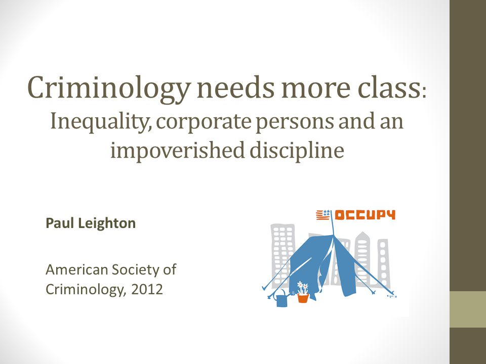 Criminology needs more class : Inequality, corporate persons and an impoverished discipline Paul Leighton American Society of Criminology, 2012