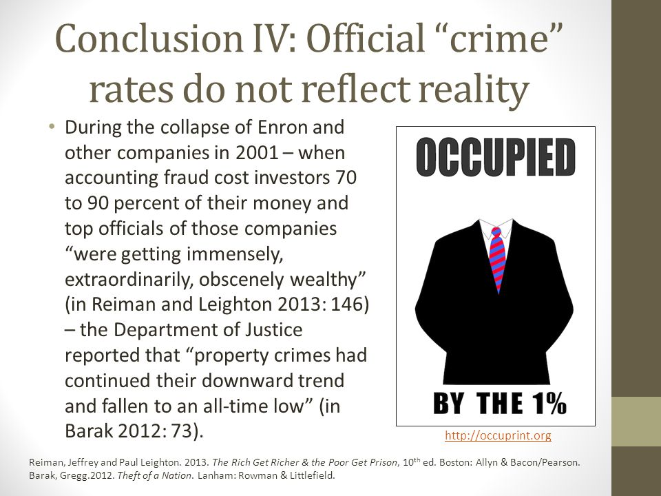 Conclusion IV: Official crime rates do not reflect reality During the collapse of Enron and other companies in 2001 – when accounting fraud cost investors 70 to 90 percent of their money and top officials of those companies were getting immensely, extraordinarily, obscenely wealthy (in Reiman and Leighton 2013: 146) – the Department of Justice reported that property crimes had continued their downward trend and fallen to an all-time low (in Barak 2012: 73).