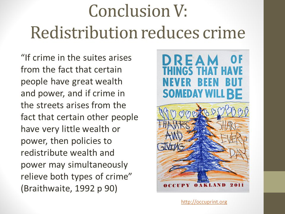 Conclusion V: Redistribution reduces crime If crime in the suites arises from the fact that certain people have great wealth and power, and if crime in the streets arises from the fact that certain other people have very little wealth or power, then policies to redistribute wealth and power may simultaneously relieve both types of crime (Braithwaite, 1992 p 90) http://occuprint.org