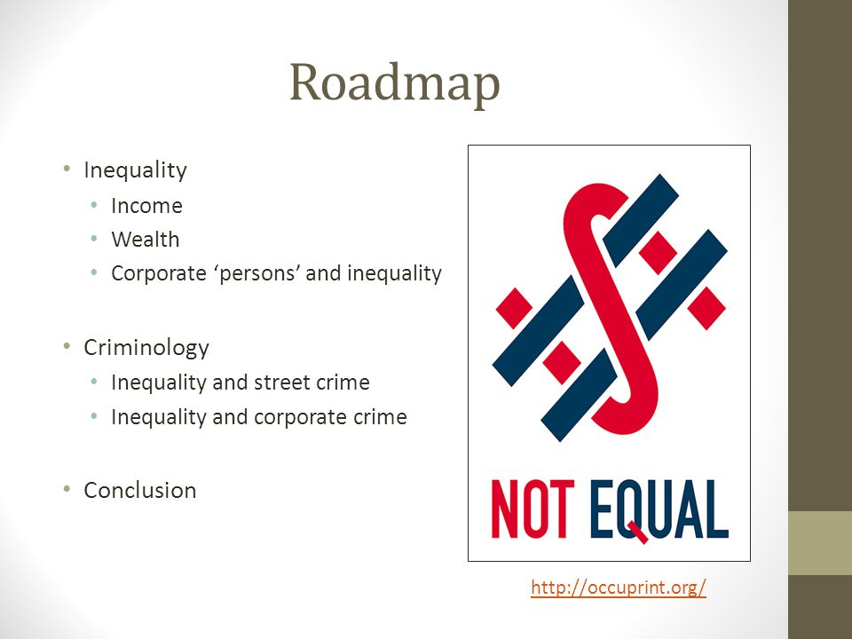 Roadmap Inequality Income Wealth Corporate 'persons' and inequality Criminology Inequality and street crime Inequality and corporate crime Conclusion http://occuprint.org/