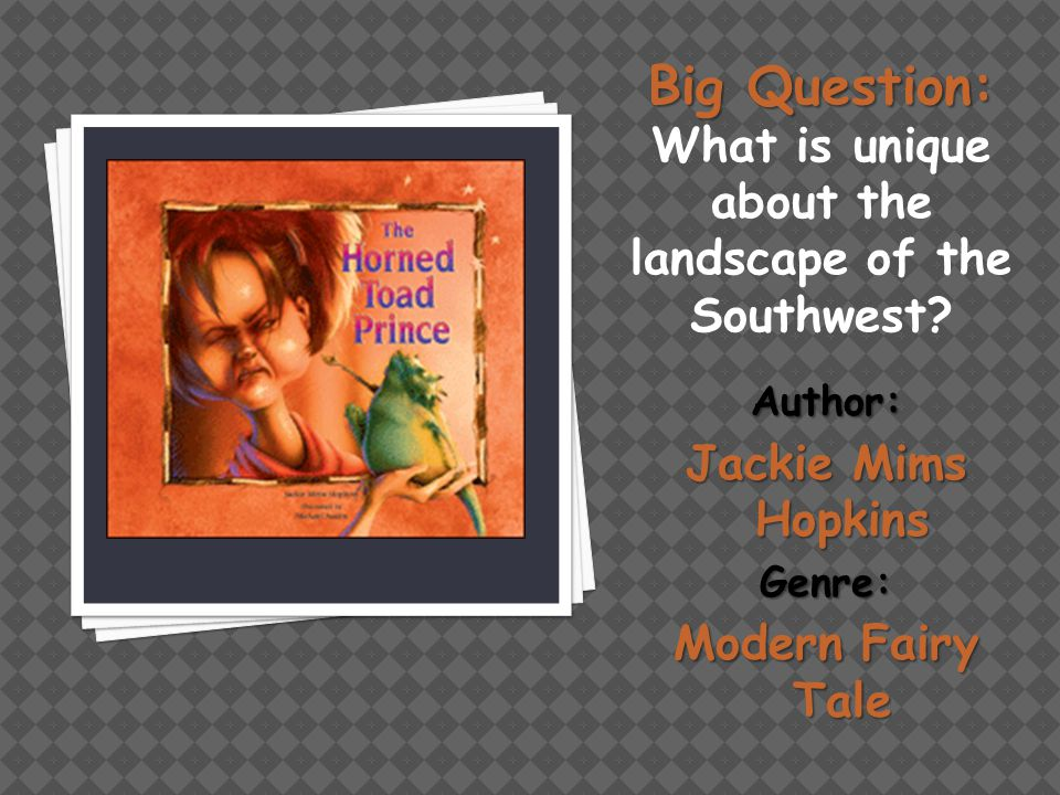 Big Question: Big Question: What is unique about the landscape of the Southwest? Author: Jackie Mims Hopkins Genre: Modern Fairy Tale