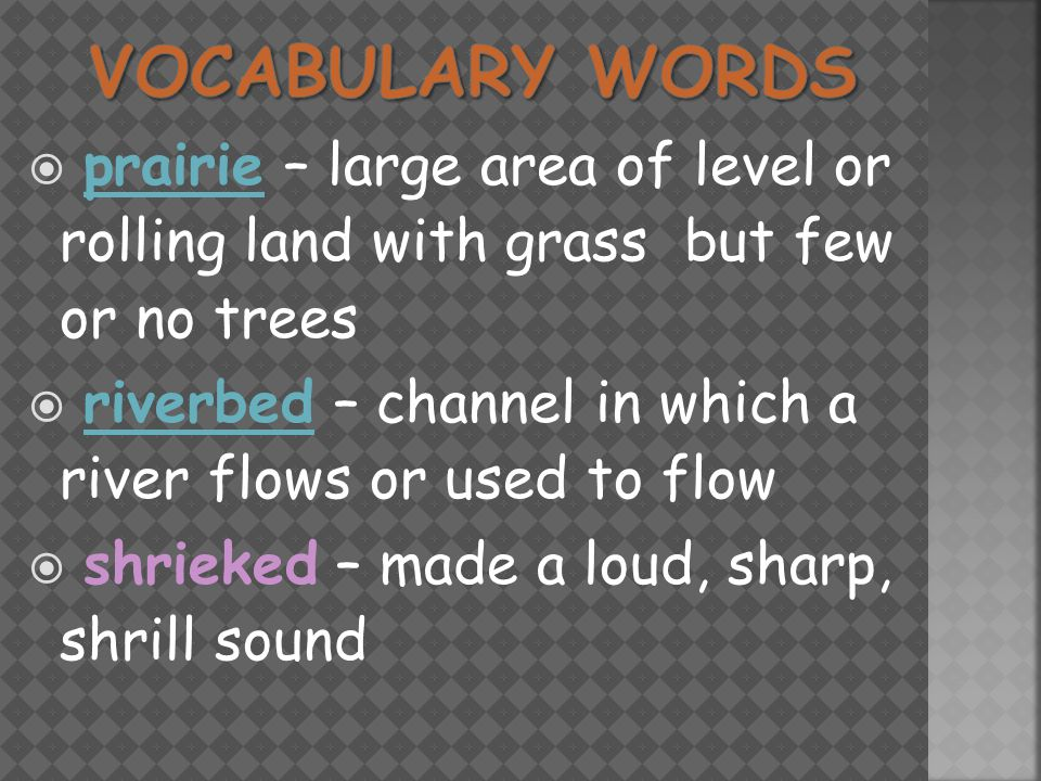  prairie – large area of level or rolling land with grass but few or no treesprairie  riverbed – channel in which a river flows or used to flowriverbed  shrieked – made a loud, sharp, shrill sound