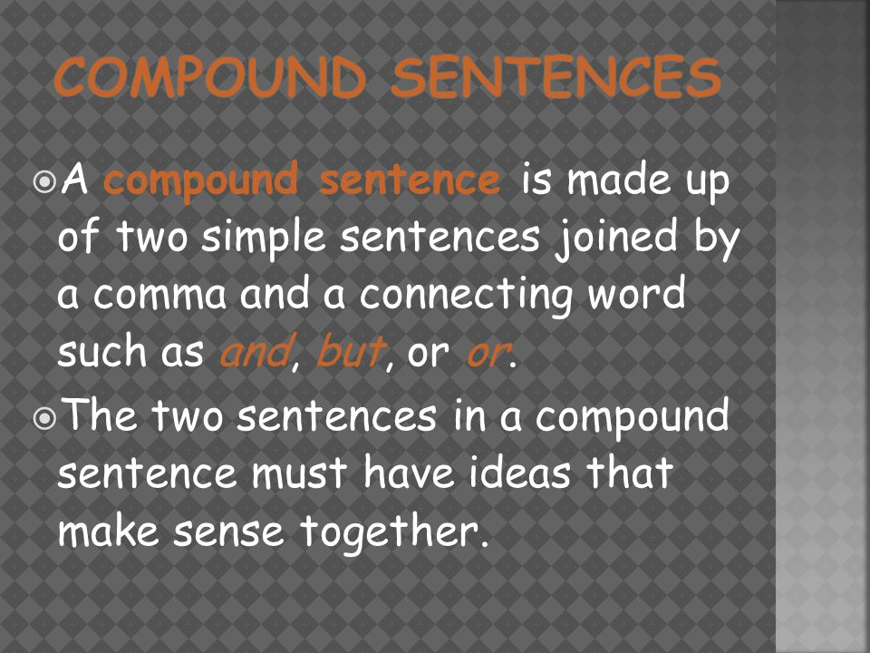  A compound sentence is made up of two simple sentences joined by a comma and a connecting word such as and, but, or or.