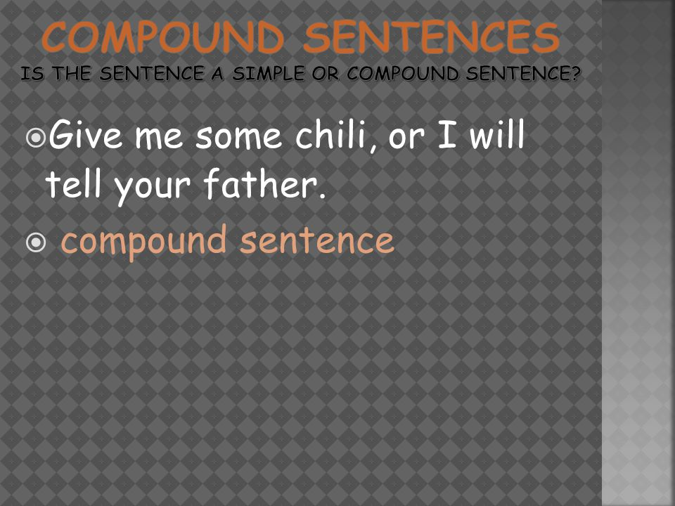  Give me some chili, or I will tell your father.  compound sentence