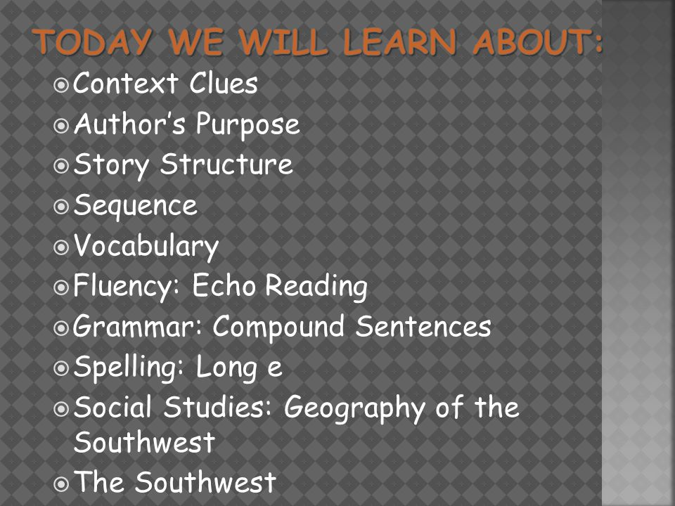  Context Clues  Author's Purpose  Story Structure  Sequence  Vocabulary  Fluency: Echo Reading  Grammar: Compound Sentences  Spelling: Long e  Social Studies: Geography of the Southwest  The Southwest