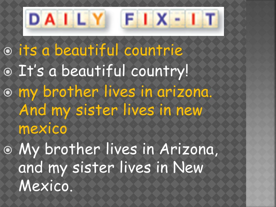  its a beautiful countrie  It's a beautiful country!  my brother lives in arizona. And my sister lives in new mexico  My brother lives in Arizona,