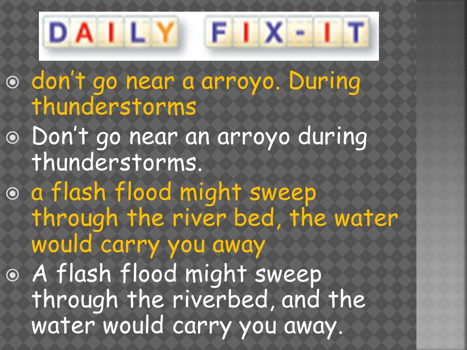  don't go near a arroyo. During thunderstorms  Don't go near an arroyo during thunderstorms.